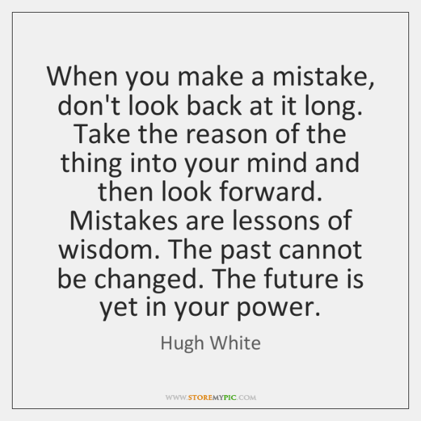When you make a mistake, don't look back at it long. Take ...