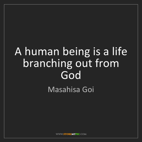 Masahisa Goi: A human being is a life branching out from God