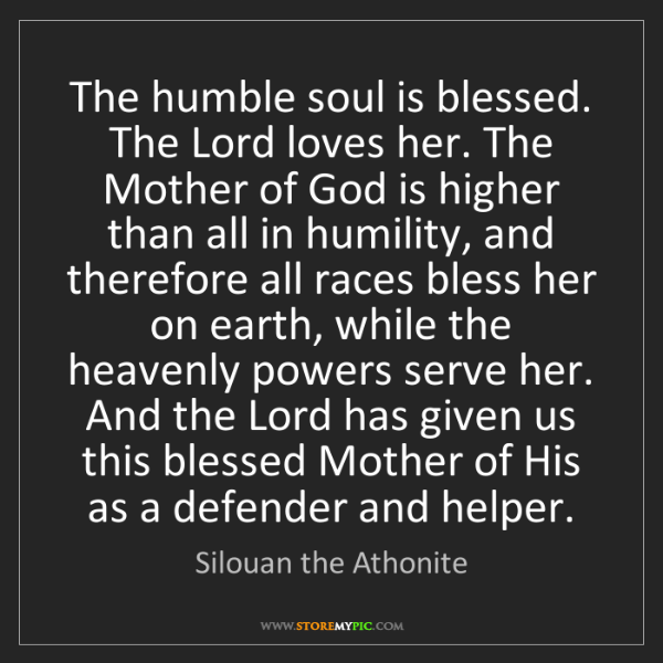 Silouan the Athonite: The humble soul is blessed. The Lord loves her. The Mother...