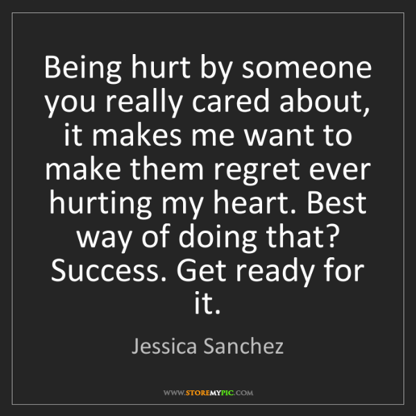 Jessica Sanchez: Being hurt by someone you really cared about, it makes...