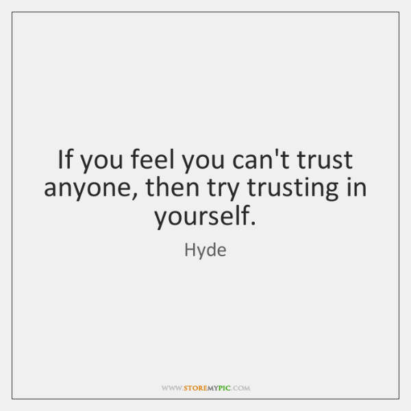 If you feel you can't trust anyone, then try trusting in yourself.