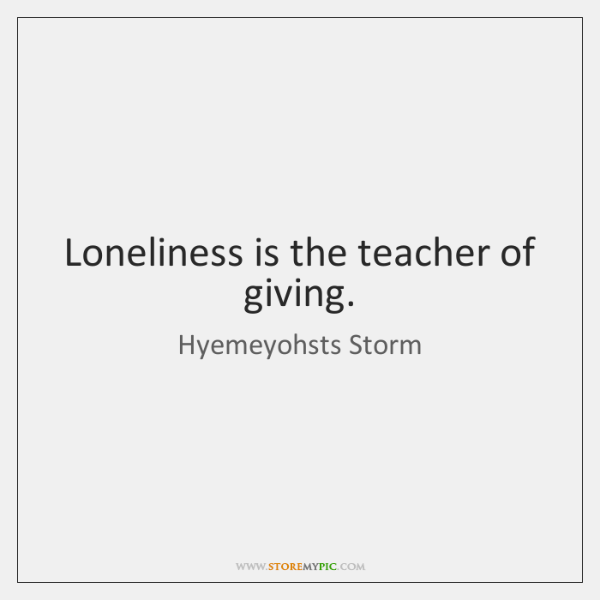 Loneliness is the teacher of giving.