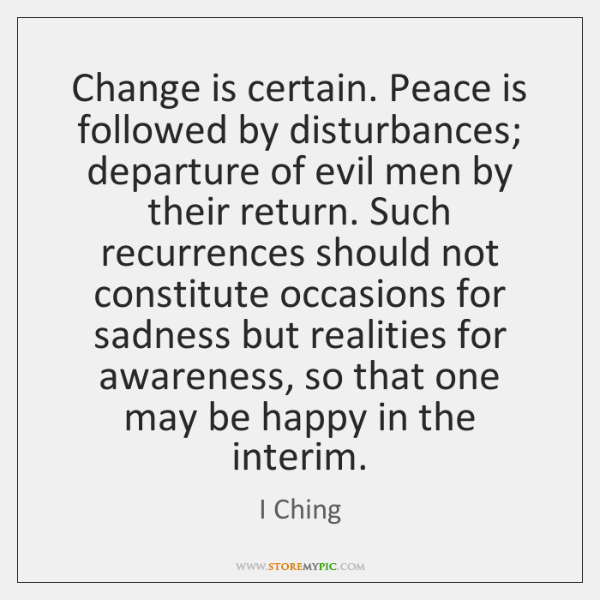 Change Is Certain Peace Is Followed By Disturbances Departure Of