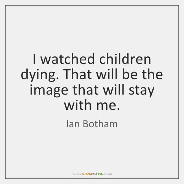 I watched children dying. That will be the image that will stay ...