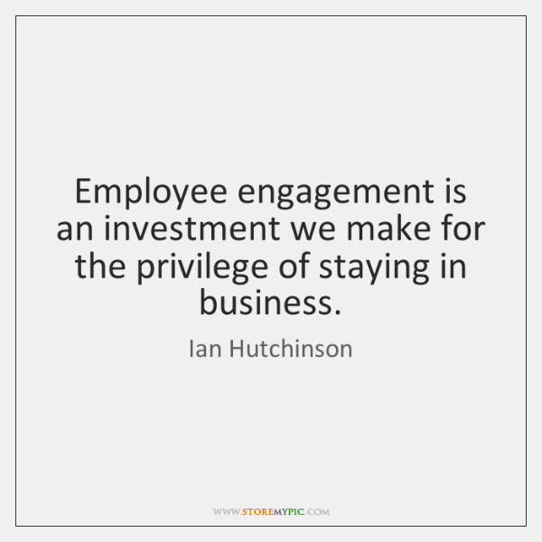 Employee engagement is an investment we make for the privilege of staying ...