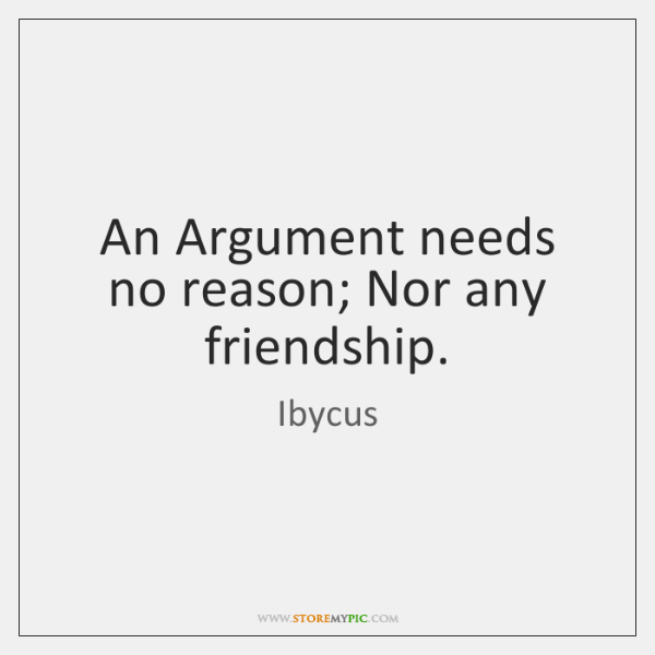 An Argument needs no reason; Nor any friendship.