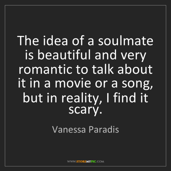 Vanessa Paradis: The idea of a soulmate is beautiful and very romantic...