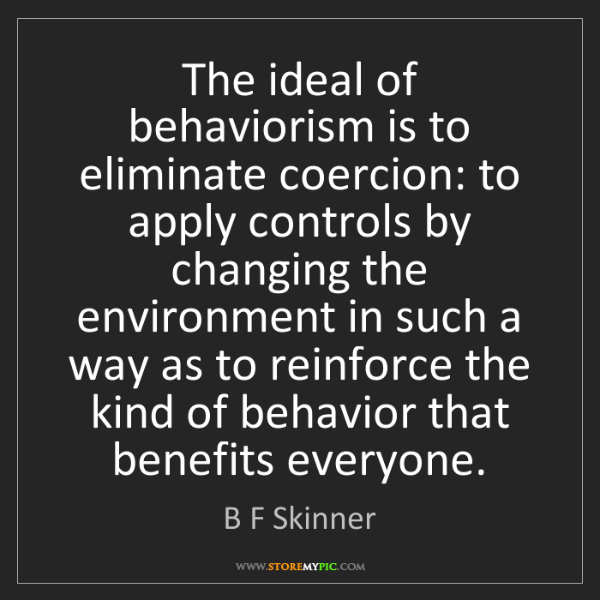 B F Skinner: The ideal of behaviorism is to eliminate coercion: to...