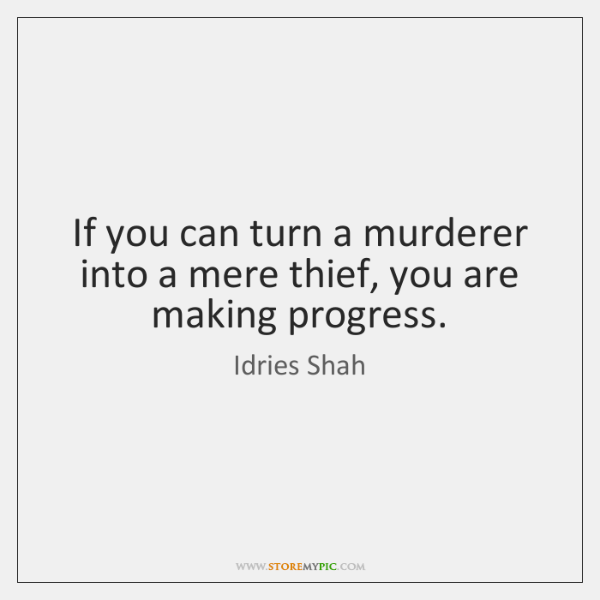 If you can turn a murderer into a mere thief, you are ...