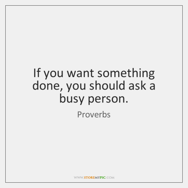 If you want something done, you should ask a busy person.