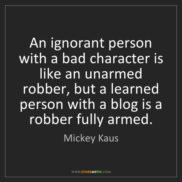 Mickey Kaus: An ignorant person with a bad character is like an unarmed...