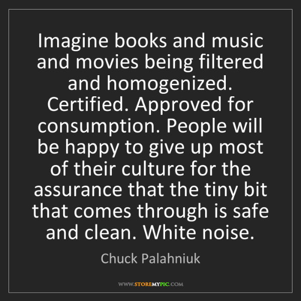 Chuck Palahniuk: Imagine books and music and movies being filtered and...