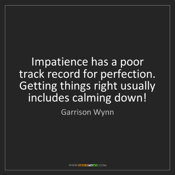Garrison Wynn: Impatience has a poor track record for perfection. Getting...