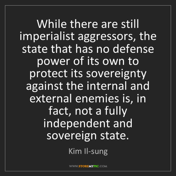 Kim Il-sung: While there are still imperialist aggressors, the state...