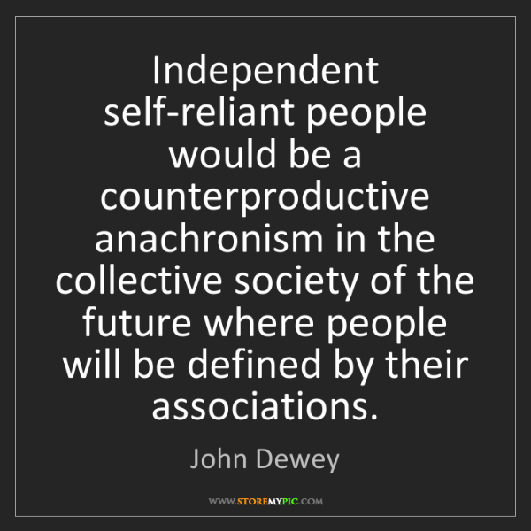 John Dewey: Independent self-reliant people would be a counterproductive...