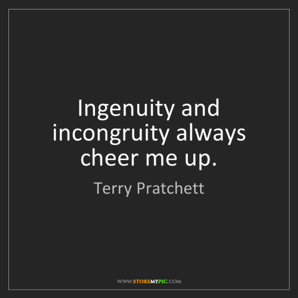 Terry Pratchett: Ingenuity and incongruity always cheer me up.