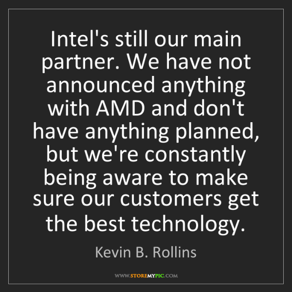 Kevin B. Rollins: Intel's still our main partner. We have not announced...