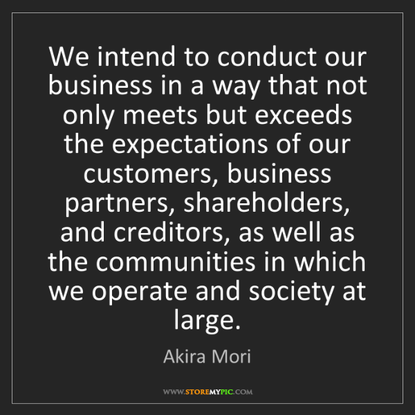 Akira Mori: We intend to conduct our business in a way that not only...