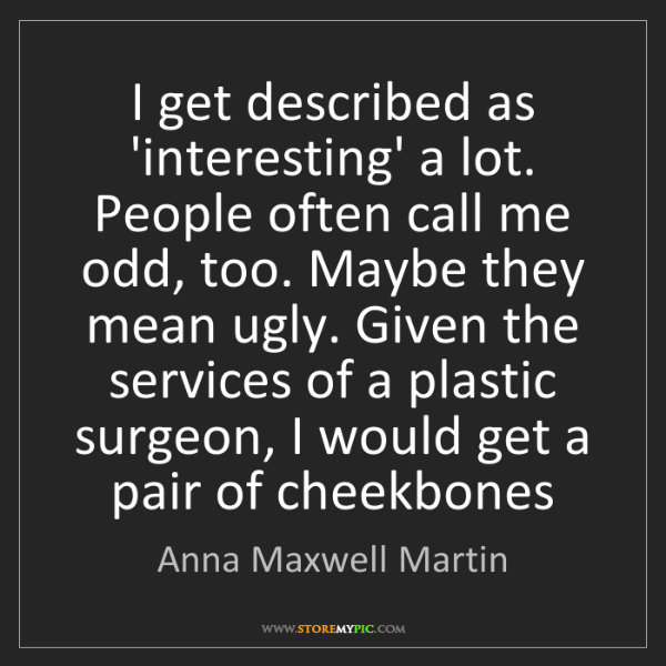 Anna Maxwell Martin: I get described as 'interesting' a lot. People often...