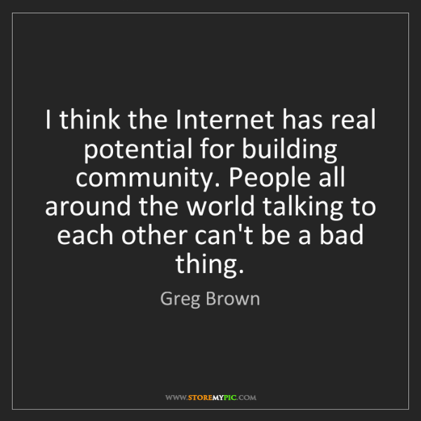 Greg Brown: I think the Internet has real potential for building...