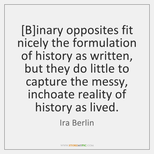 [B]inary opposites fit nicely the formulation of history as written, but ...