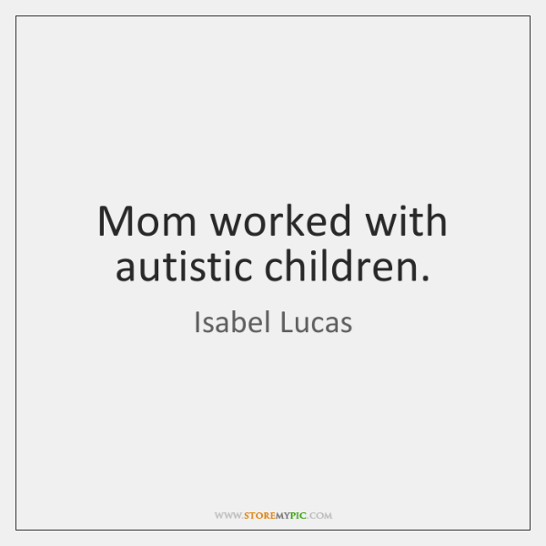 Mom worked with autistic children.