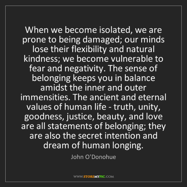 John O'Donohue: When we become isolated, we are prone to being damaged;...