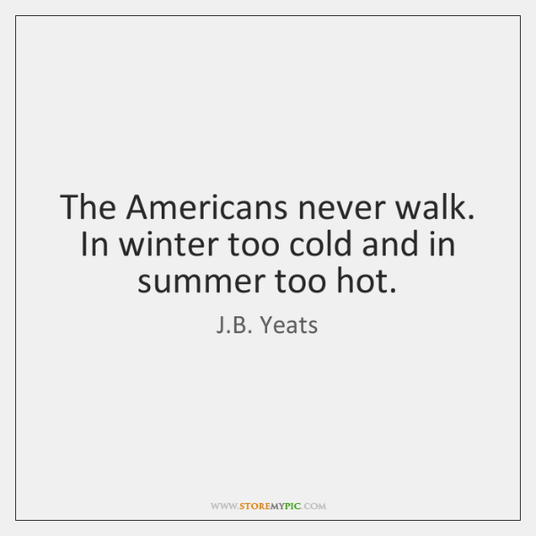 The Americans never walk. In winter too cold and in summer too ...