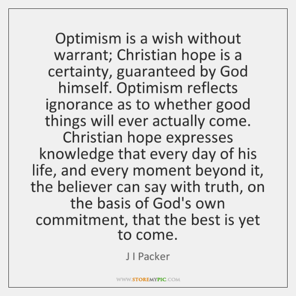Optimism is a wish without warrant; Christian hope is a certainty, guaranteed ...