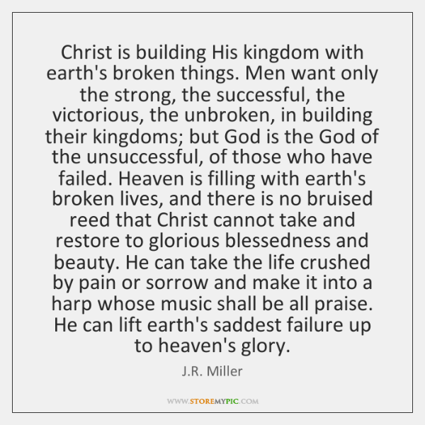 Christ is building His kingdom with earth's broken things. Men want only ...