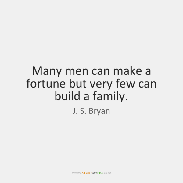 Many men can make a fortune but very few can build a ...