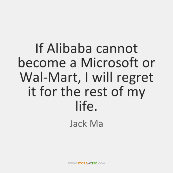If Alibaba cannot become a Microsoft or Wal-Mart, I will regret it ...