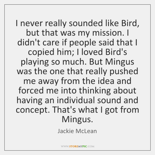 I never really sounded like Bird, but that was my mission. I ...