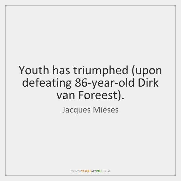 Youth has triumphed (upon defeating 86-year-old Dirk van Foreest).