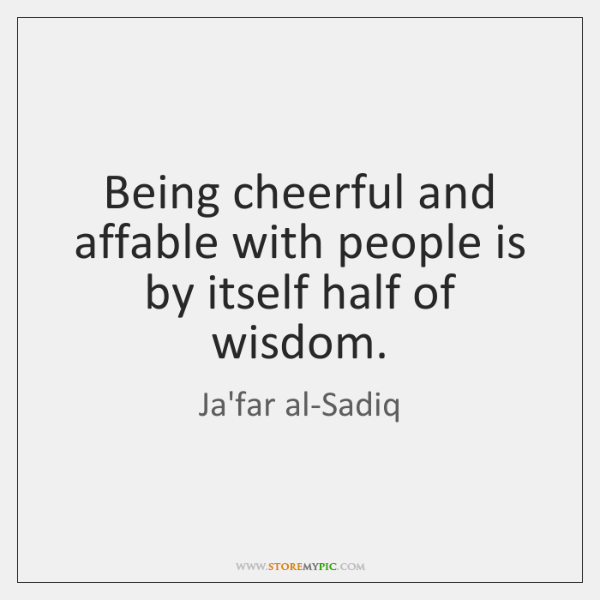 Being cheerful and affable with people is by itself half of wisdom.