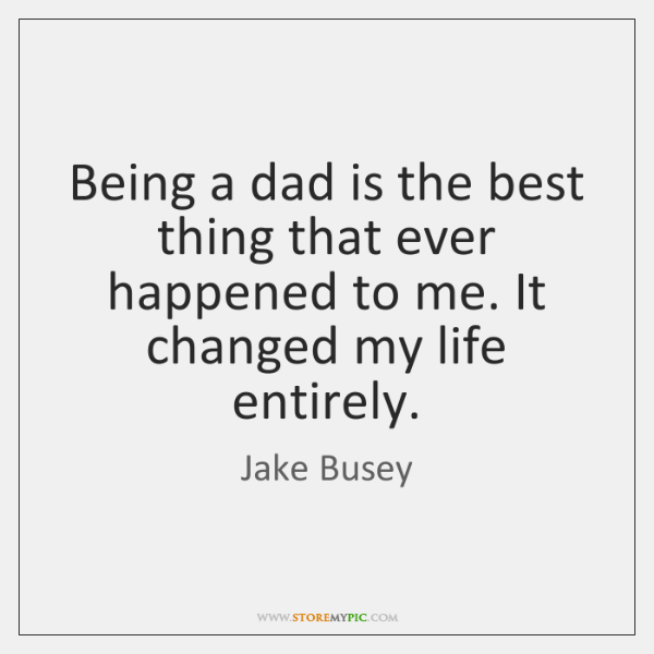 Being a dad is the best thing that ever happened to me. ...