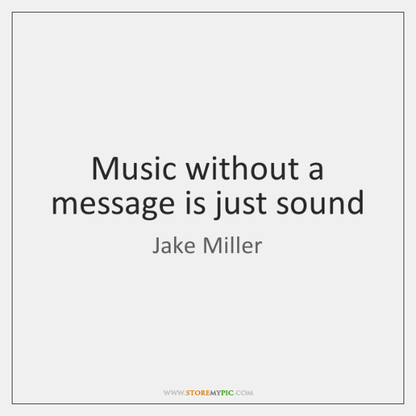 Music without a message is just sound