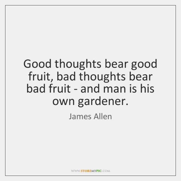Good thoughts bear good fruit, bad thoughts bear bad fruit - and ...