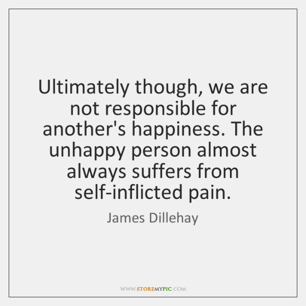 Ultimately though, we are not responsible for another's happiness. The unhappy person ...