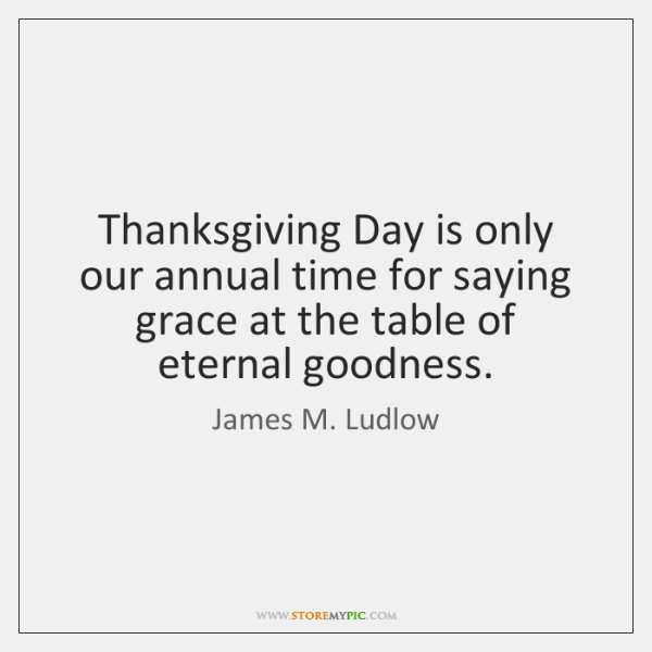 Thanksgiving Day is only our annual time for saying grace at the ...