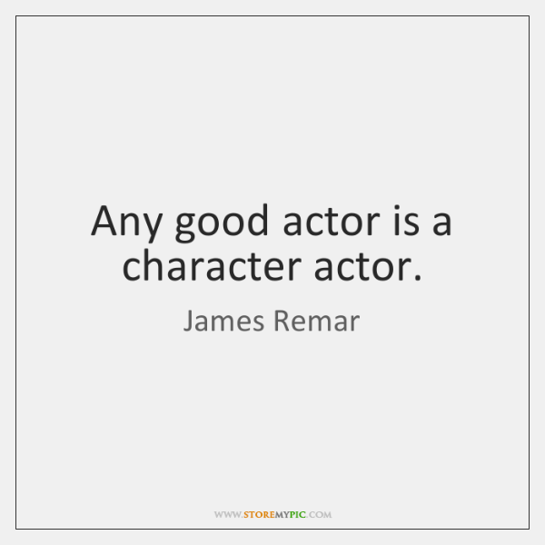 Any good actor is a character actor.