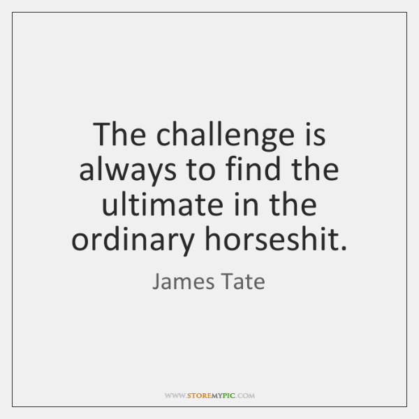 The challenge is always to find the ultimate in the ordinary horseshit.
