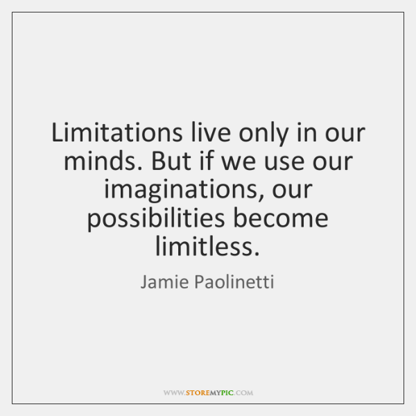 Limitations live only in our minds. But if we use our imaginations, ...