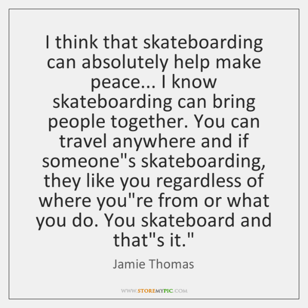 I think that skateboarding can absolutely help make peace... I know skateboarding ...