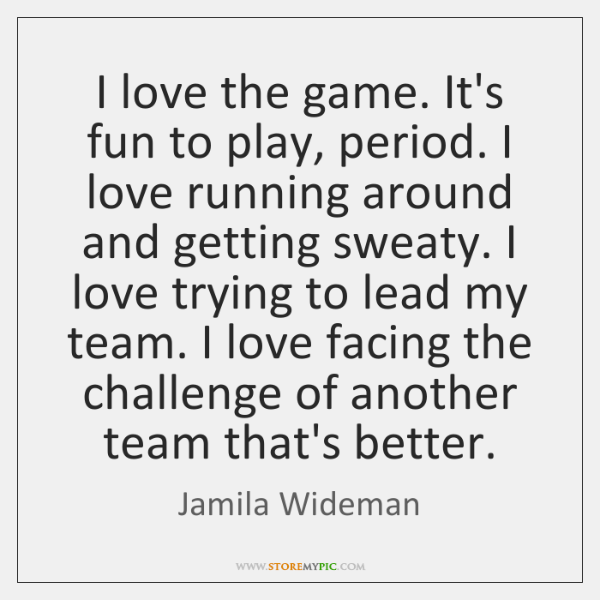 I love the game. It's fun to play, period. I love running ...
