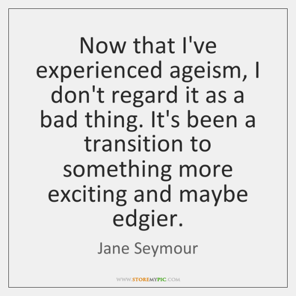Now that I've experienced ageism, I don't regard it as a bad ...