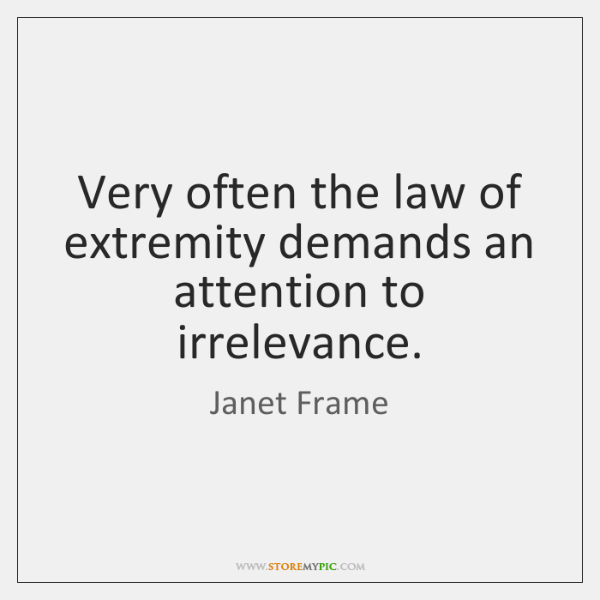 Very often the law of extremity demands an attention to irrelevance.
