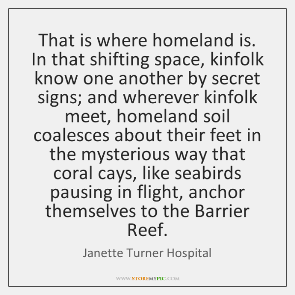 That is where homeland is. In that shifting space, kinfolk know one ...