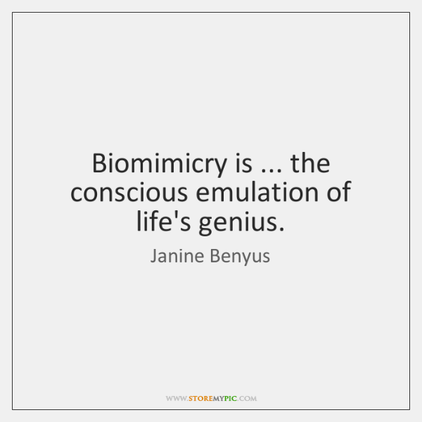 Biomimicry is ... the conscious emulation of life's genius.