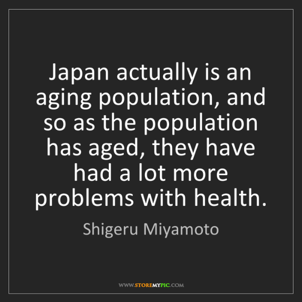 Shigeru Miyamoto: Japan actually is an aging population, and so as the...